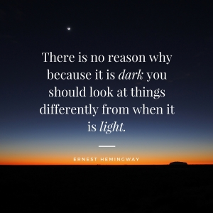 There is no reason why because it is dark you should look at things differently from when it is light.